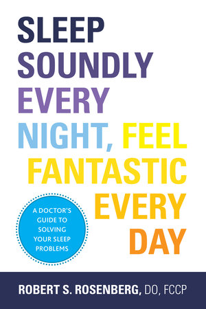 Sleep Soundly Every Night, Feel Fantastic Every Day: A Doctor's Guide to Solving Your Sleep Problems by Robert Rosenberg